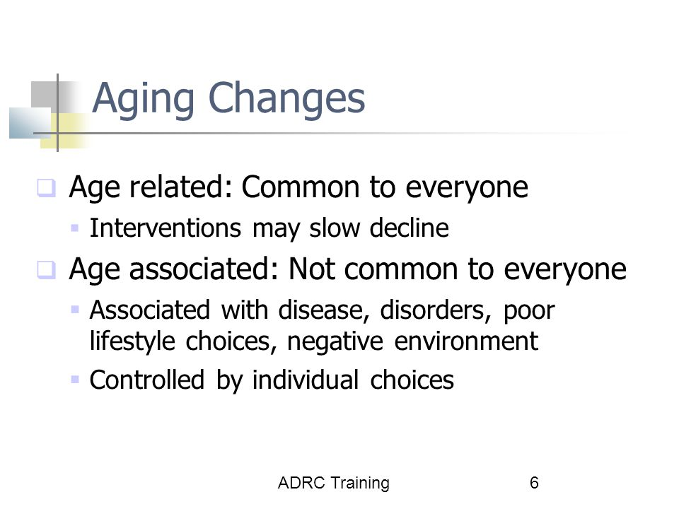 ADRC Training6 Aging Changes  Age related: Common to everyone  Interventions may slow decline  Age associated: Not common to everyone  Associated with disease, disorders, poor lifestyle choices, negative environment  Controlled by individual choices