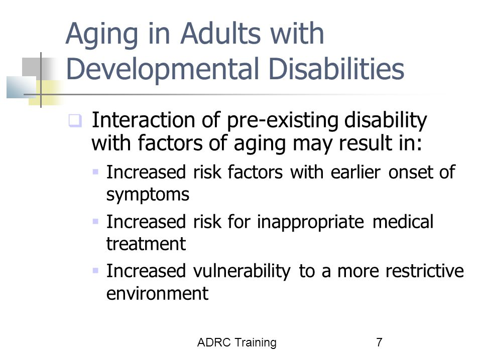 ADRC Training7 Aging in Adults with Developmental Disabilities  Interaction of pre-existing disability with factors of aging may result in:  Increased risk factors with earlier onset of symptoms  Increased risk for inappropriate medical treatment  Increased vulnerability to a more restrictive environment