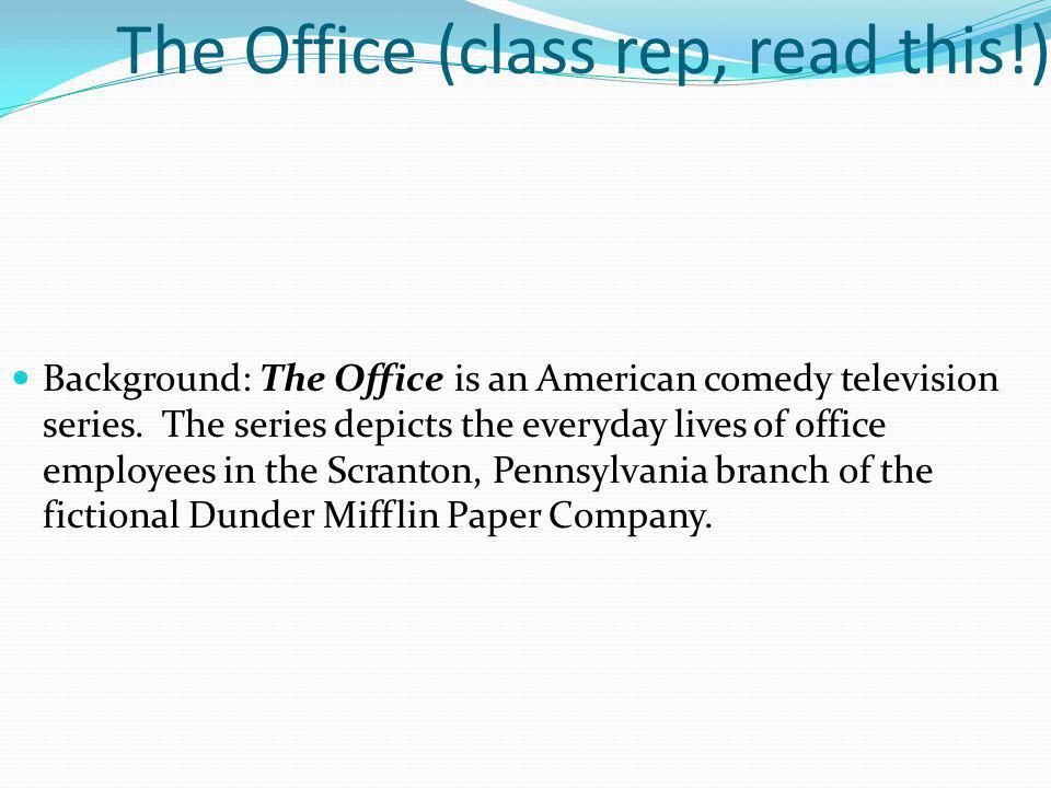 The Office (class rep, read this!) Background: The Office is an American comedy television series. The series depicts the everyday lives of office emp