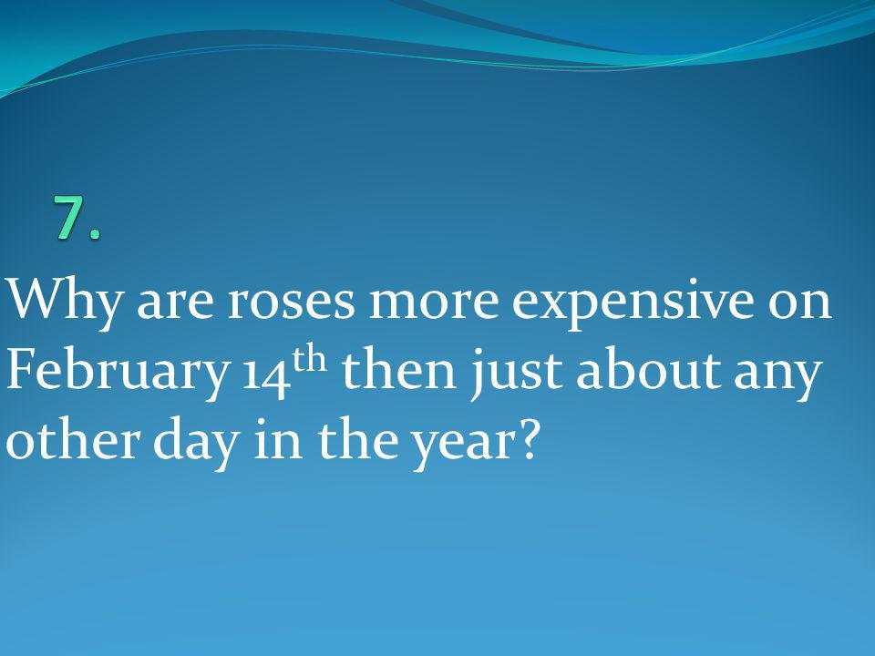 Why are roses more expensive on February 14 th then just about any other day in the year?