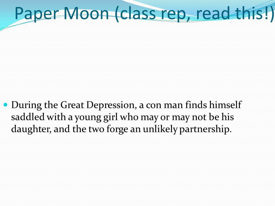 Paper Moon (class rep, read this!) During the Great Depression, a con man finds himself saddled with a young girl who may or may not be his daughter,