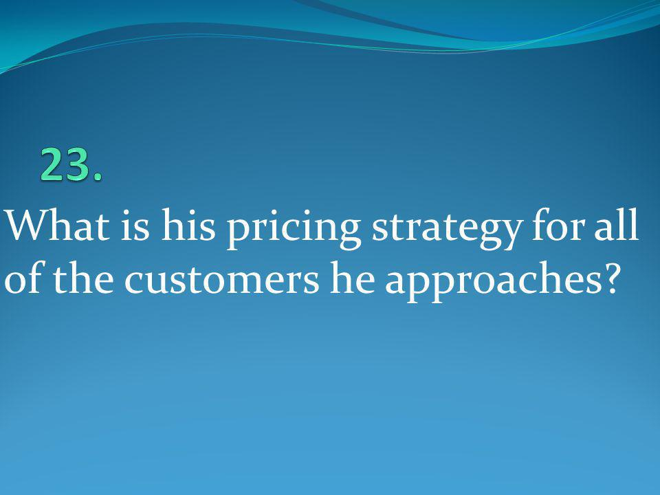 What is his pricing strategy for all of the customers he approaches?