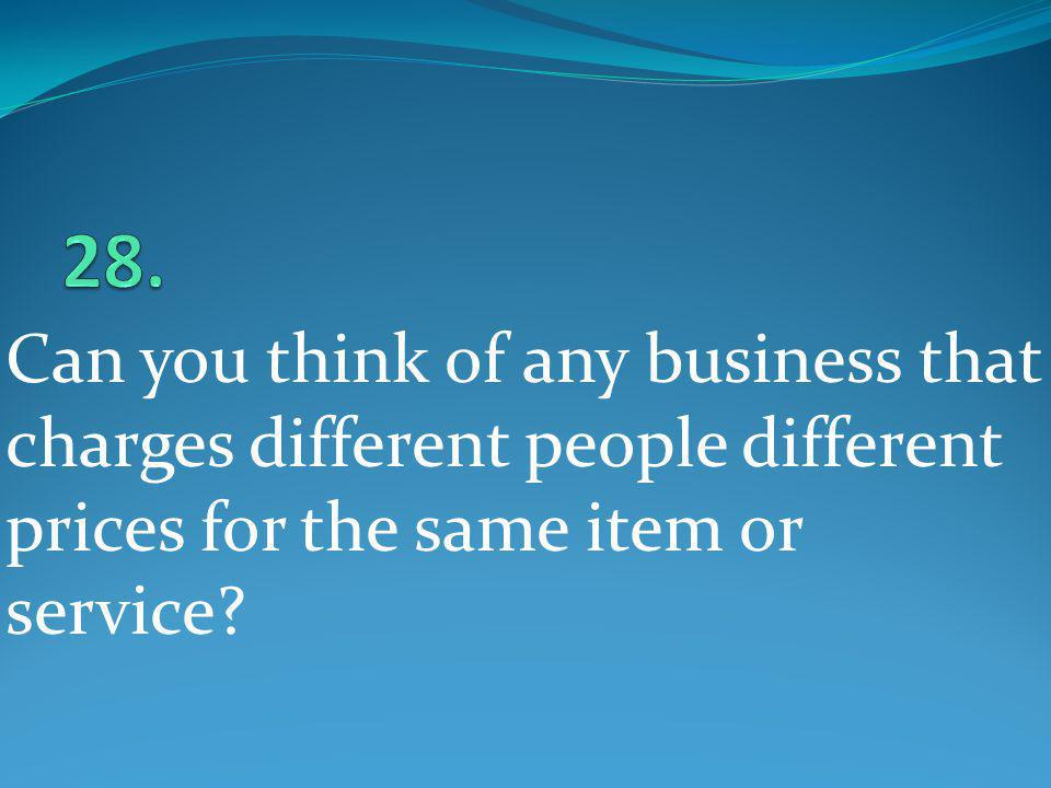 Can you think of any business that charges different people different prices for the same item or service?