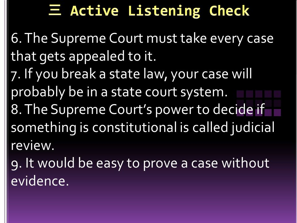 6. The Supreme Court must take every case that gets appealed to it. 7. If you break a state law, your case will probably be in a state court system. 8