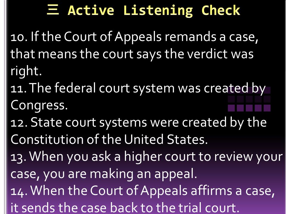 10. If the Court of Appeals remands a case, that means the court says the verdict was right. 11. The federal court system was created by Congress. 12.