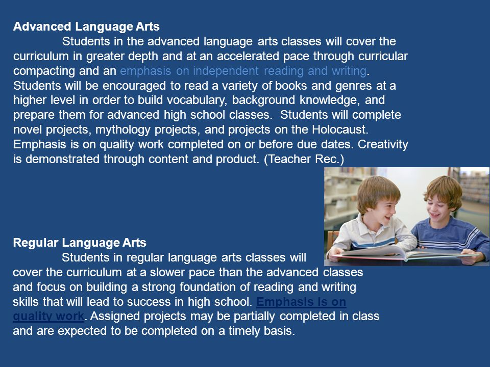 Advanced Language Arts Students in the advanced language arts classes will cover the curriculum in greater depth and at an accelerated pace through curricular compacting and an emphasis on independent reading and writing.