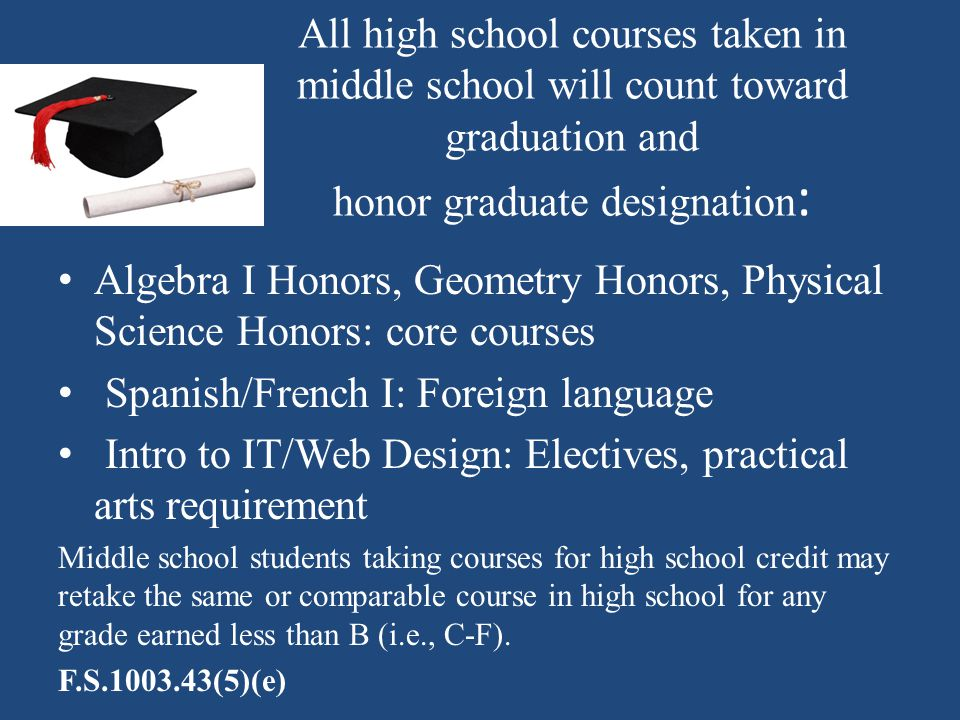 All high school courses taken in middle school will count toward graduation and honor graduate designation : Algebra I Honors, Geometry Honors, Physic