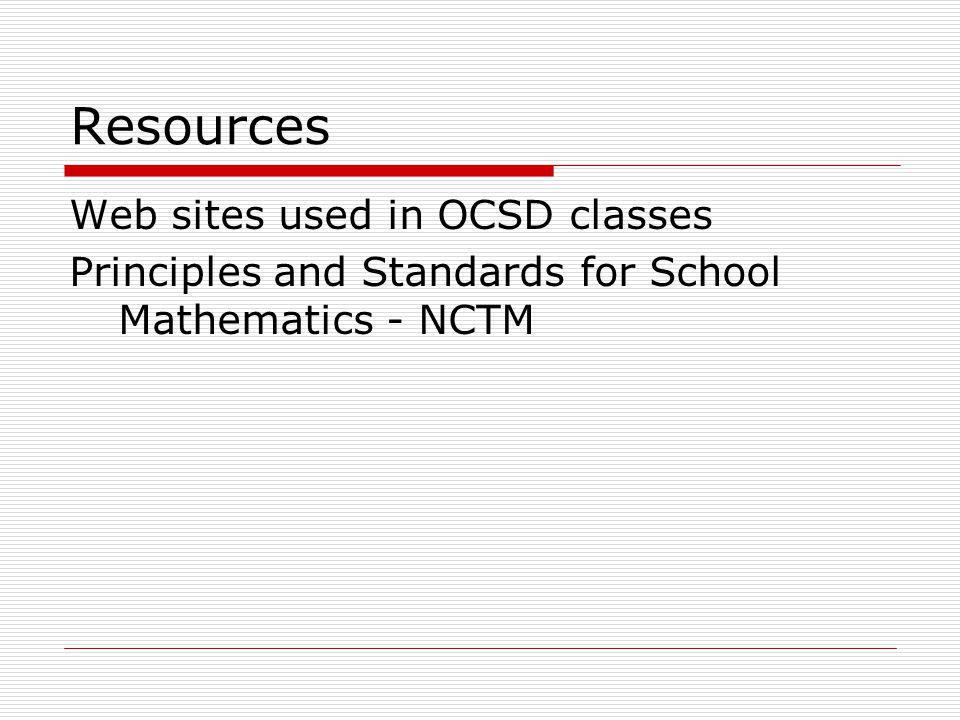 Resources Web sites used in OCSD classes Principles and Standards for School Mathematics - NCTM