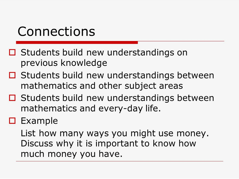 Connections  Students build new understandings on previous knowledge  Students build new understandings between mathematics and other subject areas  Students build new understandings between mathematics and every-day life.