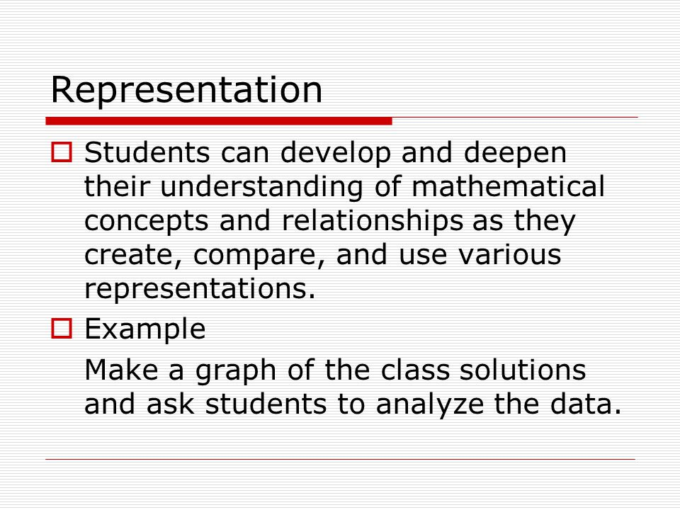 Representation  Students can develop and deepen their understanding of mathematical concepts and relationships as they create, compare, and use various representations.