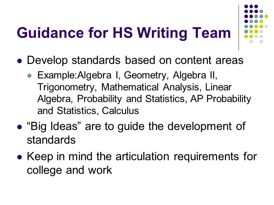Guidance for HS Writing Team Develop standards based on content areas Example:Algebra I, Geometry, Algebra II, Trigonometry, Mathematical Analysis, Linear Algebra, Probability and Statistics, AP Probability and Statistics, Calculus Big Ideas are to guide the development of standards Keep in mind the articulation requirements for college and work