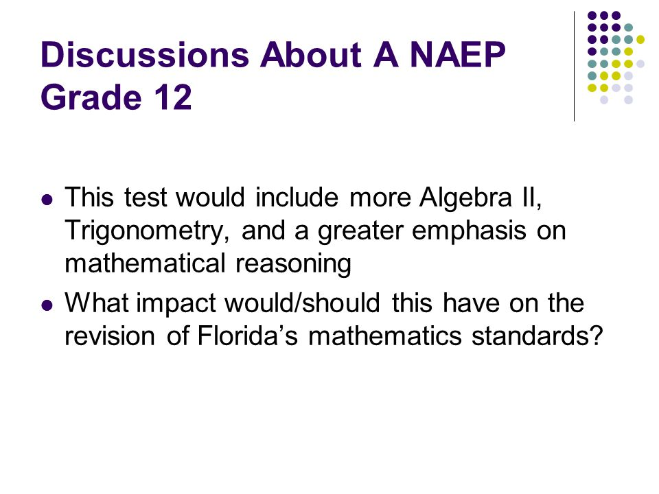 Discussions About A NAEP Grade 12 This test would include more Algebra II, Trigonometry, and a greater emphasis on mathematical reasoning What impact would/should this have on the revision of Florida's mathematics standards