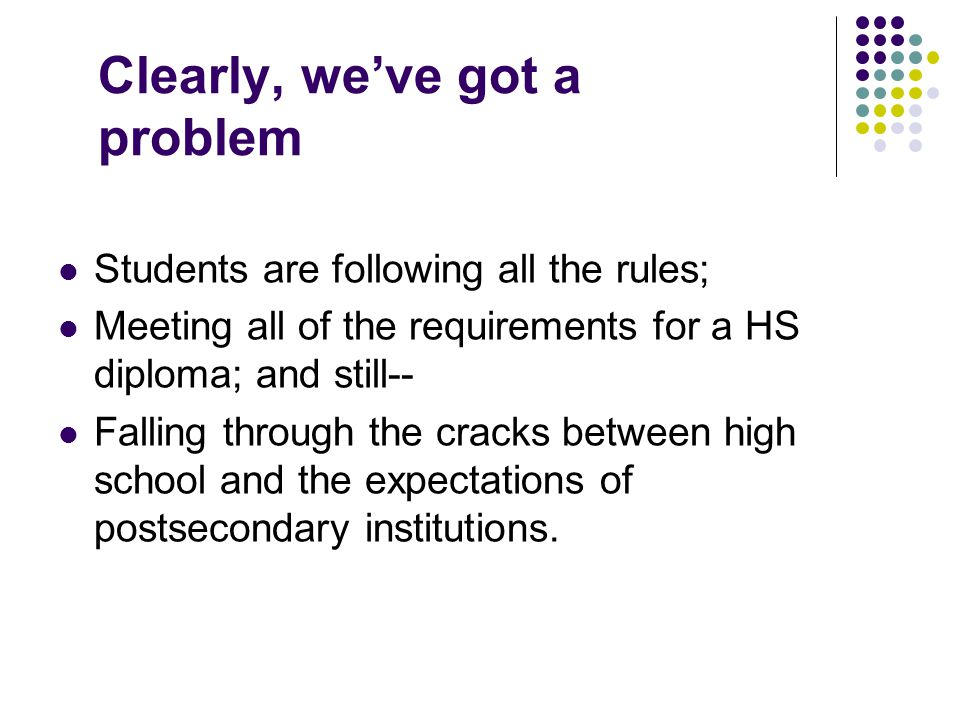 Clearly, we've got a problem Students are following all the rules; Meeting all of the requirements for a HS diploma; and still-- Falling through the cracks between high school and the expectations of postsecondary institutions.