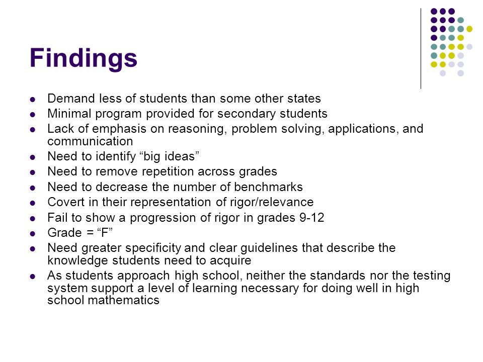 Findings Demand less of students than some other states Minimal program provided for secondary students Lack of emphasis on reasoning, problem solving, applications, and communication Need to identify big ideas Need to remove repetition across grades Need to decrease the number of benchmarks Covert in their representation of rigor/relevance Fail to show a progression of rigor in grades 9-12 Grade = F Need greater specificity and clear guidelines that describe the knowledge students need to acquire As students approach high school, neither the standards nor the testing system support a level of learning necessary for doing well in high school mathematics