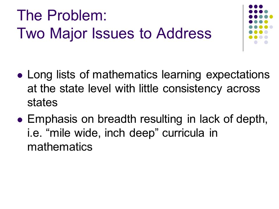 The Problem: Two Major Issues to Address Long lists of mathematics learning expectations at the state level with little consistency across states Emphasis on breadth resulting in lack of depth, i.e.