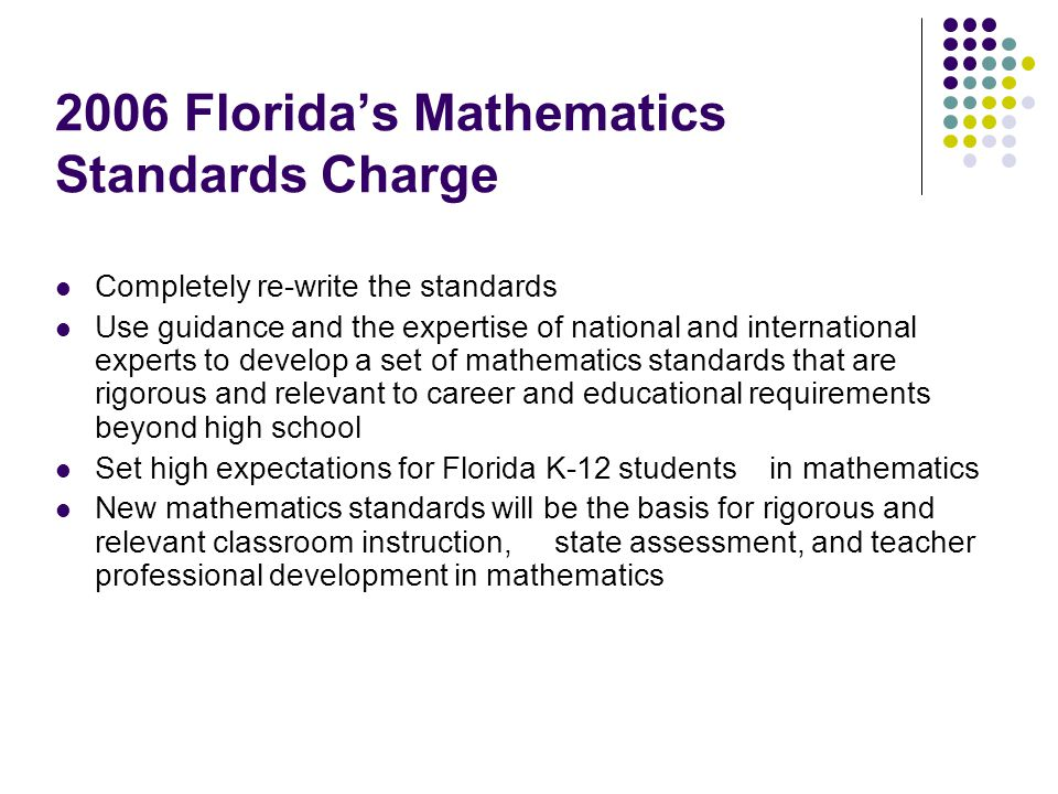 2006 Florida's Mathematics Standards Charge Completely re-write the standards Use guidance and the expertise of national and international experts to develop a set of mathematics standards that are rigorous and relevant to career and educational requirements beyond high school Set high expectations for Florida K-12 students in mathematics New mathematics standards will be the basis for rigorous and relevant classroom instruction, state assessment, and teacher professional development in mathematics