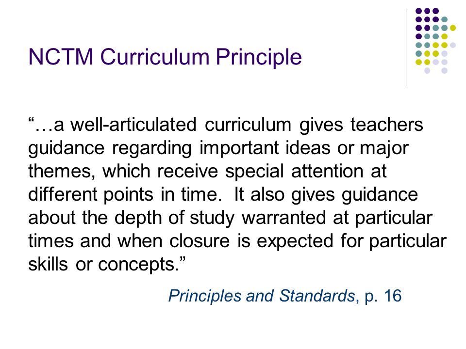 NCTM Curriculum Principle …a well-articulated curriculum gives teachers guidance regarding important ideas or major themes, which receive special attention at different points in time.