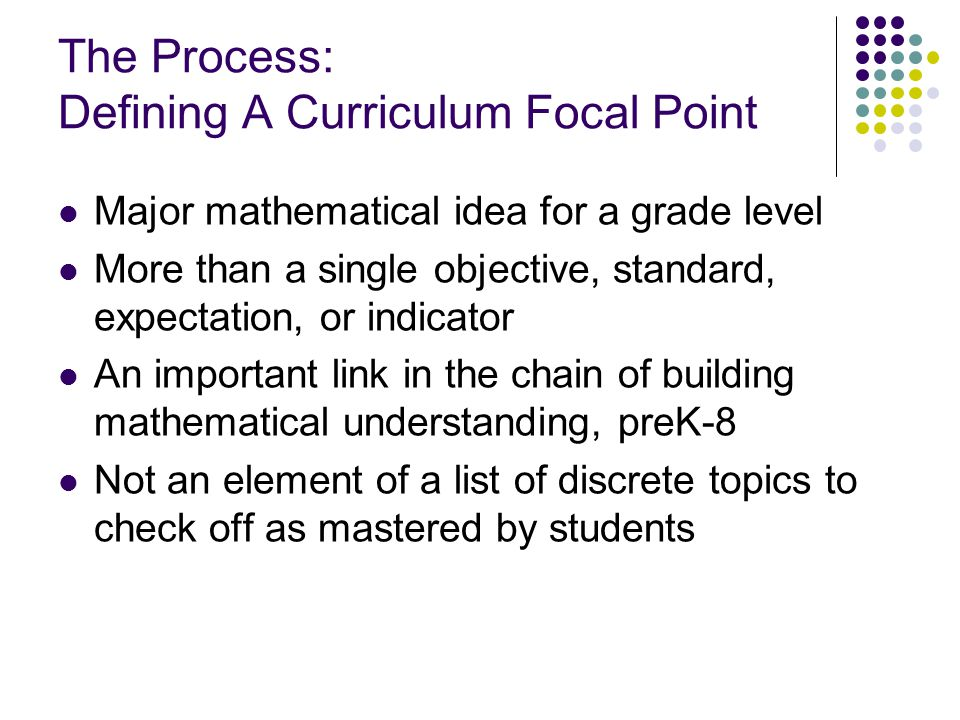 The Process: Defining A Curriculum Focal Point Major mathematical idea for a grade level More than a single objective, standard, expectation, or indicator An important link in the chain of building mathematical understanding, preK-8 Not an element of a list of discrete topics to check off as mastered by students