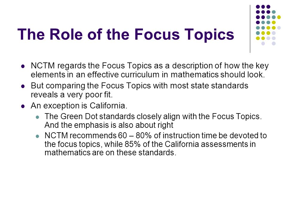 The Role of the Focus Topics NCTM regards the Focus Topics as a description of how the key elements in an effective curriculum in mathematics should look.