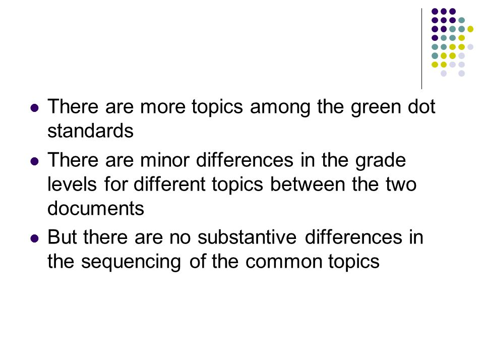 There are more topics among the green dot standards There are minor differences in the grade levels for different topics between the two documents But there are no substantive differences in the sequencing of the common topics