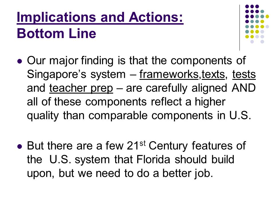 Implications and Actions: Bottom Line Our major finding is that the components of Singapore's system – frameworks,texts, tests and teacher prep – are carefully aligned AND all of these components reflect a higher quality than comparable components in U.S.