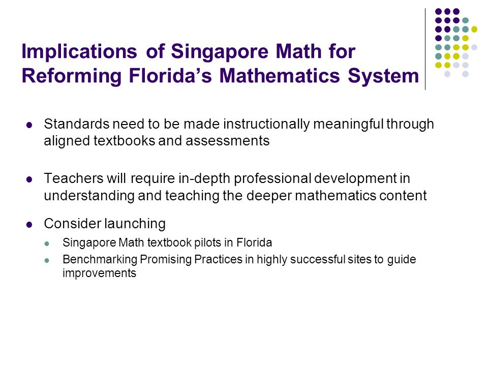 Implications of Singapore Math for Reforming Florida's Mathematics System Standards need to be made instructionally meaningful through aligned textbooks and assessments Teachers will require in-depth professional development in understanding and teaching the deeper mathematics content Consider launching Singapore Math textbook pilots in Florida Benchmarking Promising Practices in highly successful sites to guide improvements
