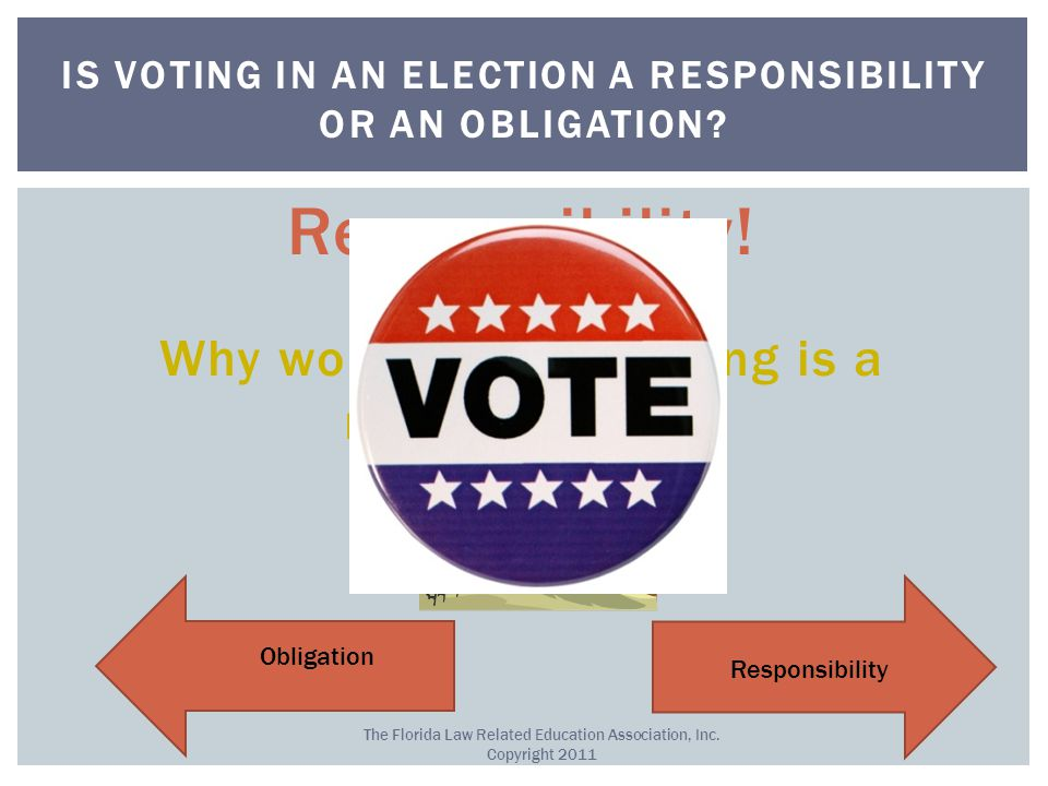 Responsibility. Why would you say voting is a responsibility.