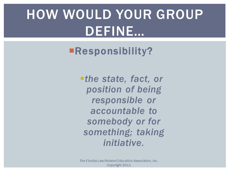  Responsibility?  the state, fact, or position of being responsible or accountable to somebody or for something; taking initiative. HOW WOULD YOUR G