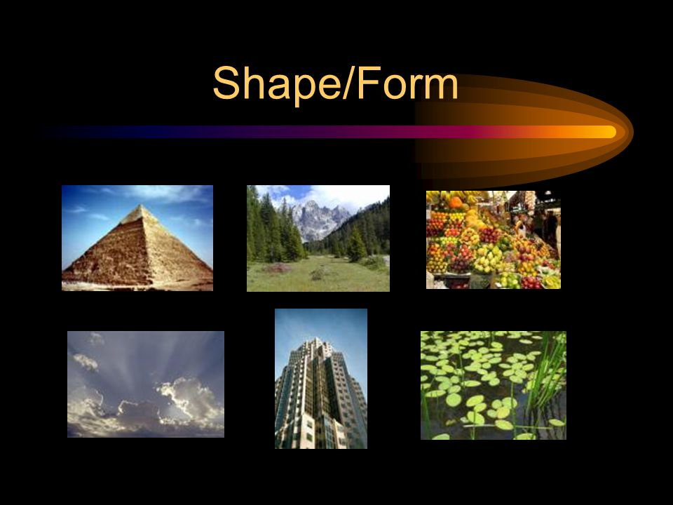 Shape/Form A contained area. Can be GEOMETRIC (man-made) ex. Square, triangle, circle, etc. Can be ORGANIC (natural) ex. Leaves, humans, puddles, etc.