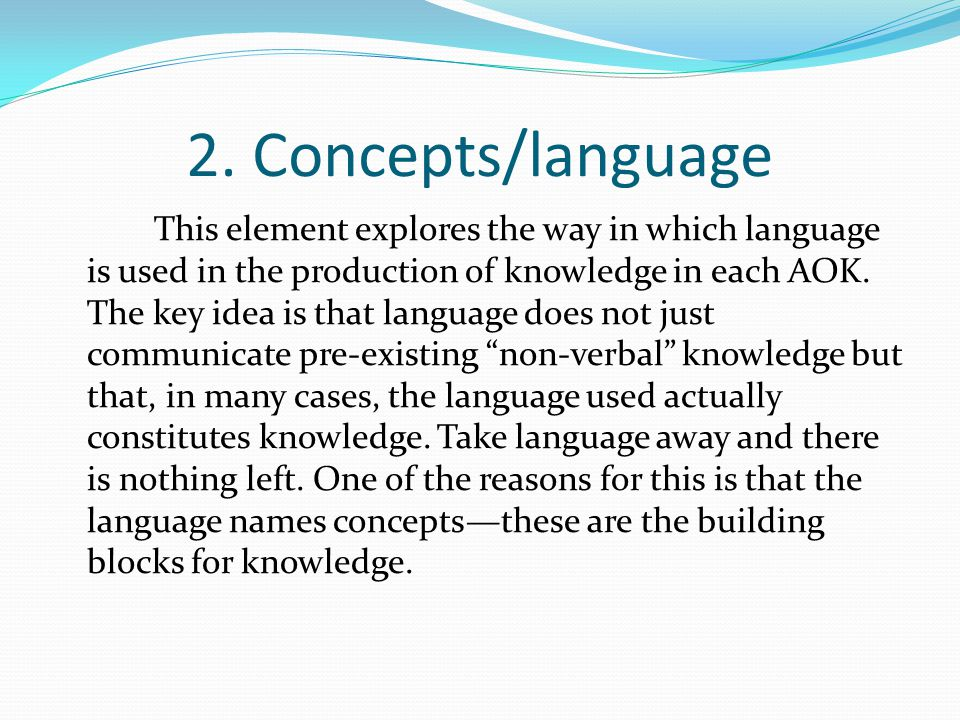 2. Concepts/language This element explores the way in which language is used in the production of knowledge in each AOK. The key idea is that language