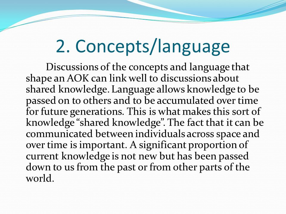 2. Concepts/language Discussions of the concepts and language that shape an AOK can link well to discussions about shared knowledge. Language allows k
