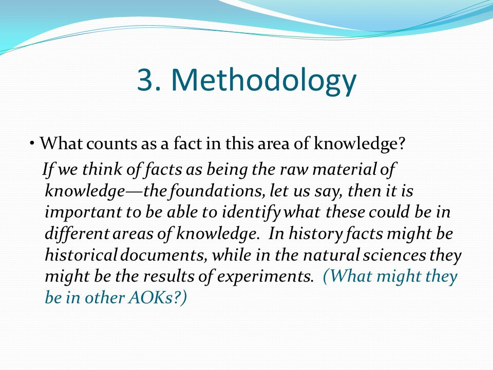 3. Methodology What counts as a fact in this area of knowledge? If we think of facts as being the raw material of knowledge—the foundations, let us sa