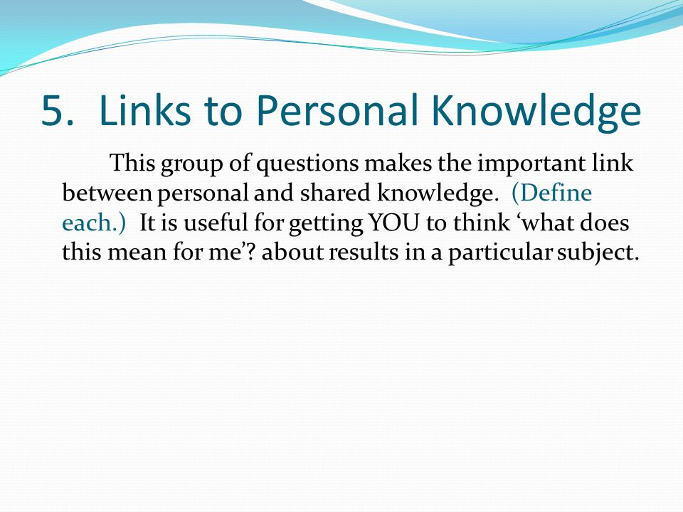 5. Links to Personal Knowledge This group of questions makes the important link between personal and shared knowledge. (Define each.) It is useful for
