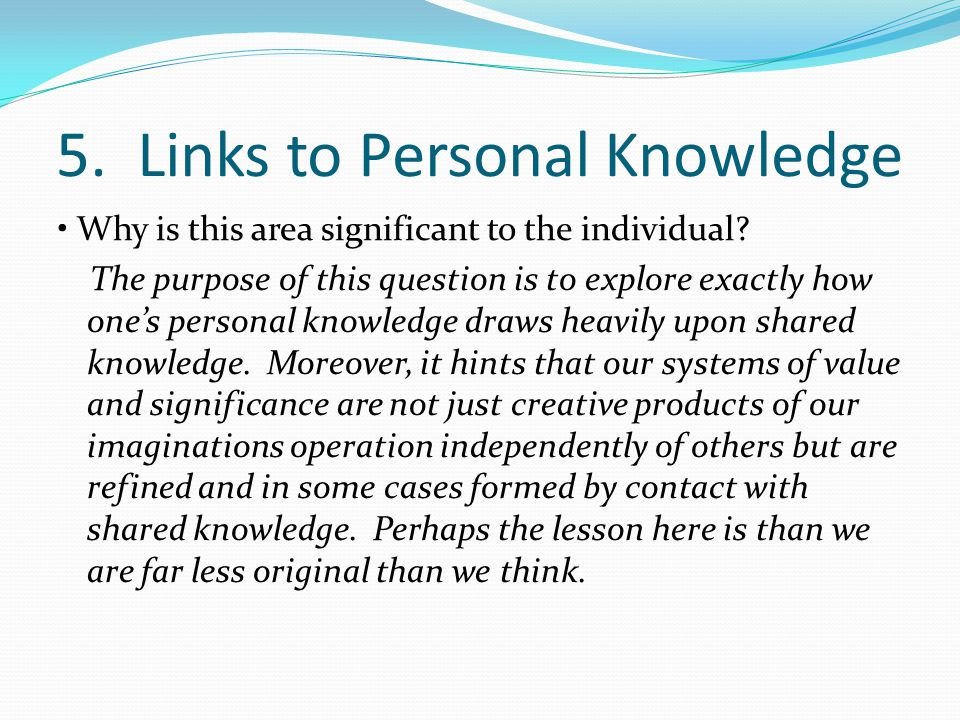 5. Links to Personal Knowledge Why is this area significant to the individual? The purpose of this question is to explore exactly how one's personal k