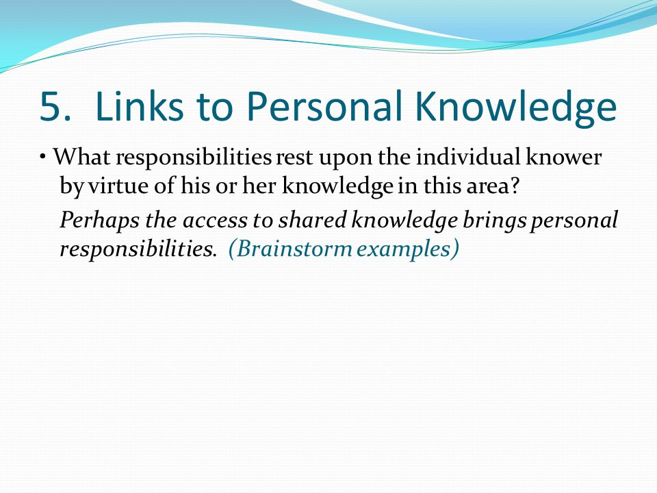 5. Links to Personal Knowledge What responsibilities rest upon the individual knower by virtue of his or her knowledge in this area? Perhaps the acces