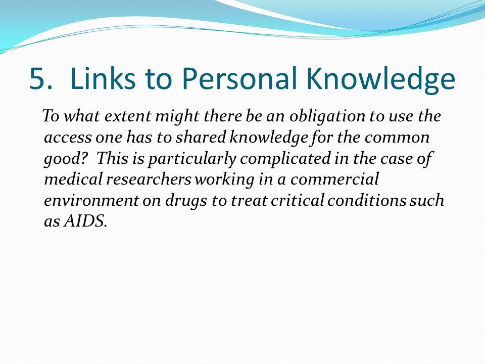 5. Links to Personal Knowledge To what extent might there be an obligation to use the access one has to shared knowledge for the common good? This is
