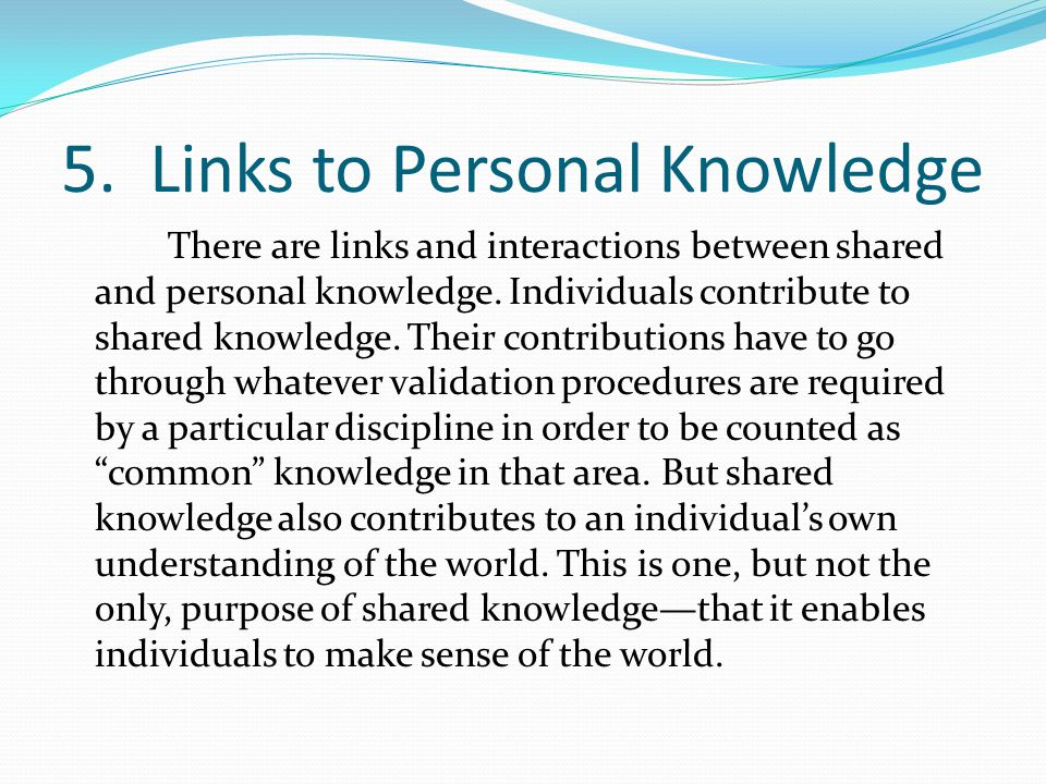 5. Links to Personal Knowledge There are links and interactions between shared and personal knowledge. Individuals contribute to shared knowledge. The