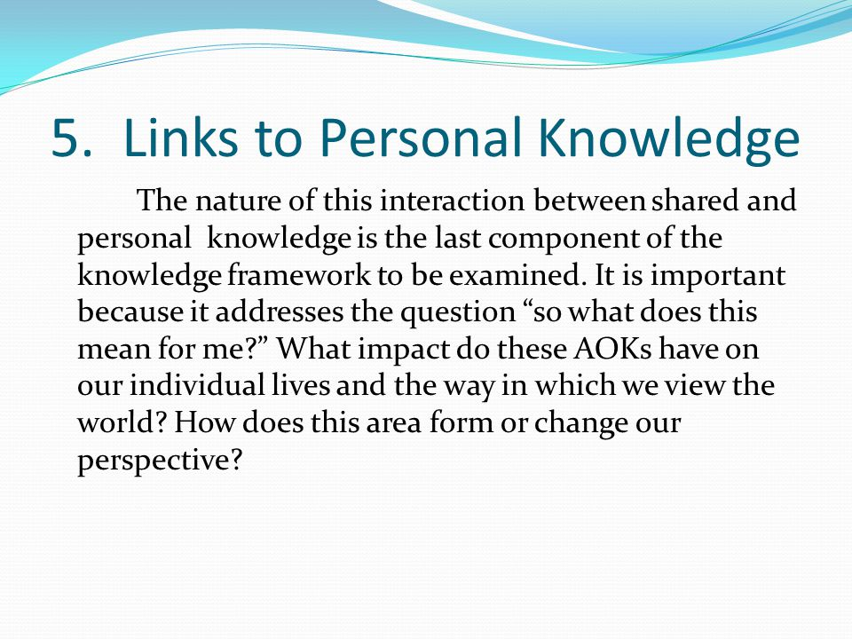 5. Links to Personal Knowledge The nature of this interaction between shared and personal knowledge is the last component of the knowledge framework t