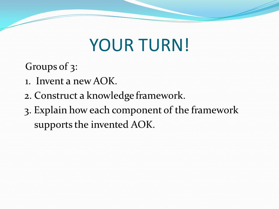 YOUR TURN! Groups of 3: 1. Invent a new AOK. 2. Construct a knowledge framework. 3. Explain how each component of the framework supports the invented