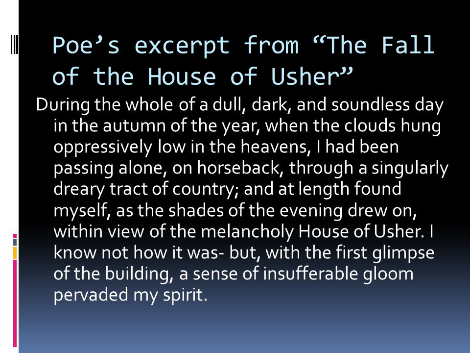 Poe's excerpt from The Fall of the House of Usher During the whole of a dull, dark, and soundless day in the autumn of the year, when the clouds hung oppressively low in the heavens, I had been passing alone, on horseback, through a singularly dreary tract of country; and at length found myself, as the shades of the evening drew on, within view of the melancholy House of Usher.