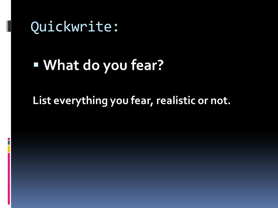 Quickwrite:  What do you fear List everything you fear, realistic or not.