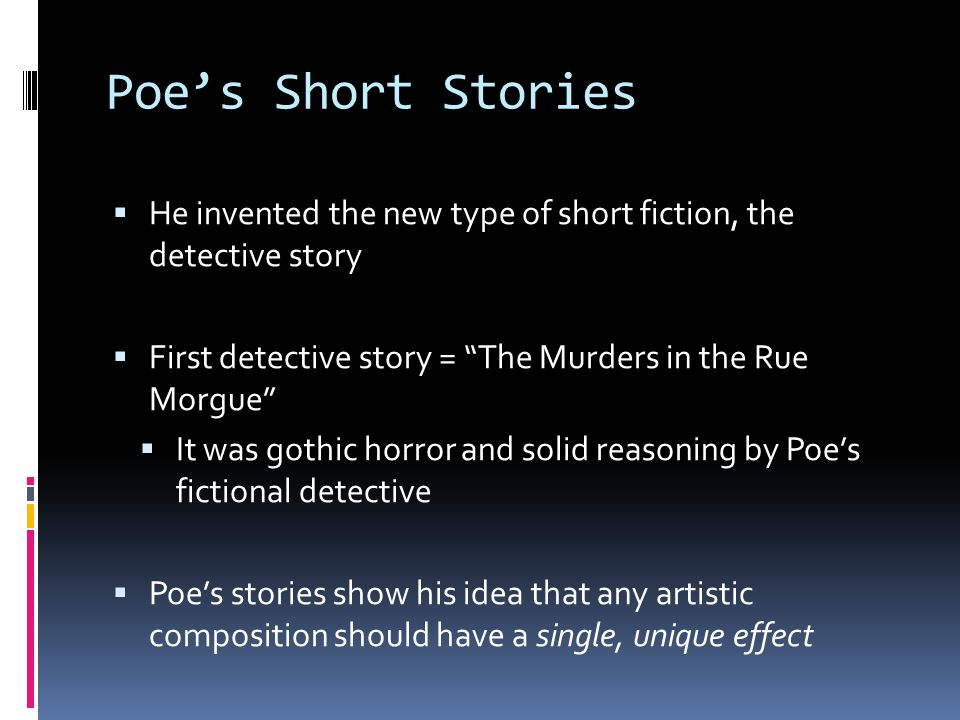 Poe's Short Stories  He invented the new type of short fiction, the detective story  First detective story = The Murders in the Rue Morgue  It was gothic horror and solid reasoning by Poe's fictional detective  Poe's stories show his idea that any artistic composition should have a single, unique effect