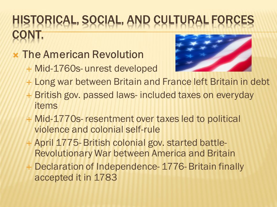  The American Revolution  Mid-1760s- unrest developed  Long war between Britain and France left Britain in debt  British gov. passed laws- include