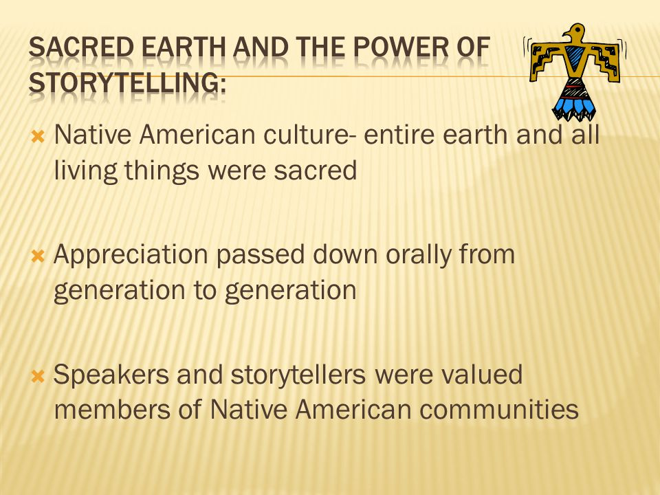  Native American culture- entire earth and all living things were sacred  Appreciation passed down orally from generation to generation  Speakers a