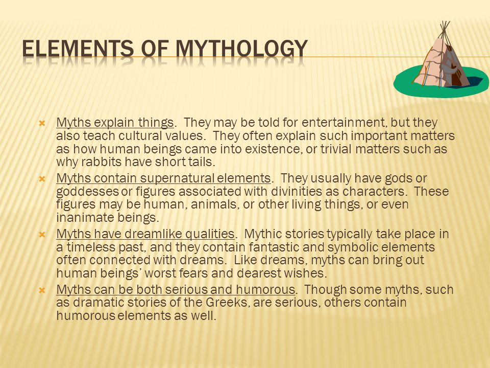  Myths explain things. They may be told for entertainment, but they also teach cultural values. They often explain such important matters as how huma