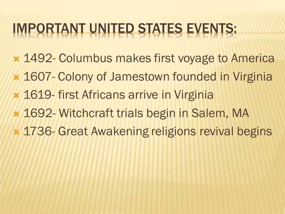  1492- Columbus makes first voyage to America  1607- Colony of Jamestown founded in Virginia  1619- first Africans arrive in Virginia  1692- Witch