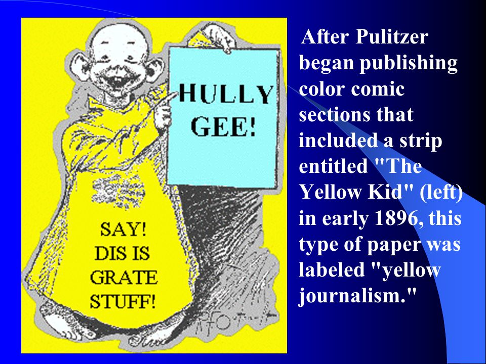 After Pulitzer began publishing color comic sections that included a strip entitled The Yellow Kid (left) in early 1896, this type of paper was labeled yellow journalism.