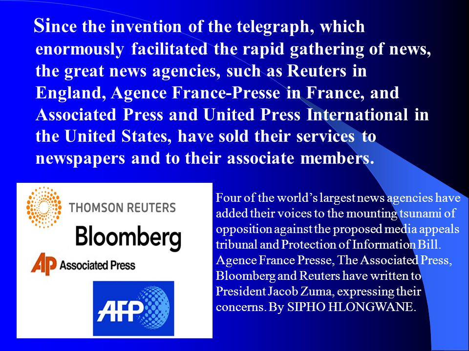 Si nce the invention of the telegraph, which enormously facilitated the rapid gathering of news, the great news agencies, such as Reuters in England, Agence France-Presse in France, and Associated Press and United Press International in the United States, have sold their services to newspapers and to their associate members.