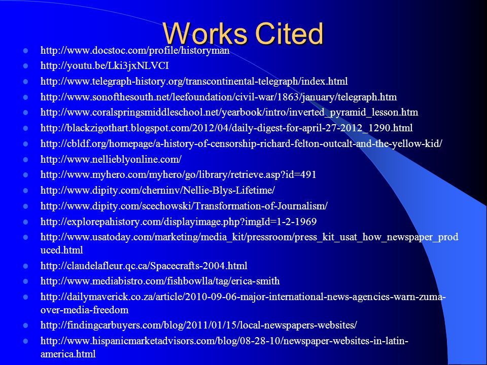 Works Cited http://www.docstoc.com/profile/historyman http://youtu.be/Lki3jxNLVCI http://www.telegraph-history.org/transcontinental-telegraph/index.html http://www.sonofthesouth.net/leefoundation/civil-war/1863/january/telegraph.htm http://www.coralspringsmiddleschool.net/yearbook/intro/inverted_pyramid_lesson.htm http://blackzigothart.blogspot.com/2012/04/daily-digest-for-april-27-2012_1290.html http://cbldf.org/homepage/a-history-of-censorship-richard-felton-outcalt-and-the-yellow-kid/ http://www.nellieblyonline.com/ http://www.myhero.com/myhero/go/library/retrieve.asp id=491 http://www.dipity.com/cherninv/Nellie-Blys-Lifetime/ http://www.dipity.com/scechowski/Transformation-of-Journalism/ http://explorepahistory.com/displayimage.php imgId=1-2-1969 http://www.usatoday.com/marketing/media_kit/pressroom/press_kit_usat_how_newspaper_prod uced.html http://claudelafleur.qc.ca/Spacecrafts-2004.html http://www.mediabistro.com/fishbowlla/tag/erica-smith http://dailymaverick.co.za/article/2010-09-06-major-international-news-agencies-warn-zuma- over-media-freedom http://findingcarbuyers.com/blog/2011/01/15/local-newspapers-websites/ http://www.hispanicmarketadvisors.com/blog/08-28-10/newspaper-websites-in-latin- america.html