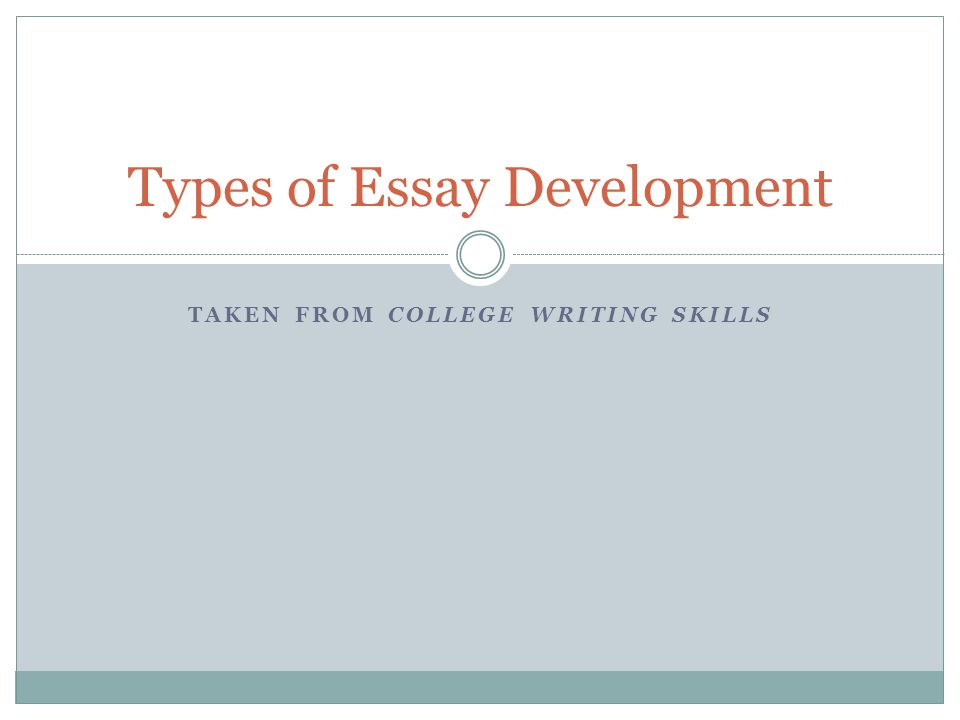 TAKEN FROM COLLEGE WRITING SKILLS Types of Essay Development